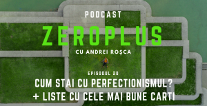 ZeroPlus Andrei Rosca - Episodul 20 Cum stai cu Perfectionismul
