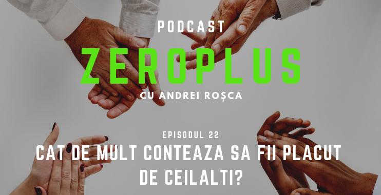 Episodul 22 - ZeroPlus - Cât de mult contează să fii plăcut de ceilalți?
