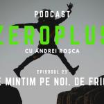 ZeroPlus Episodul 23 - Ne mintim pe noi. De frică