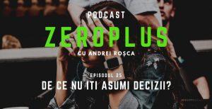 Episodul 25 - De ce nu iti asumi decizii?