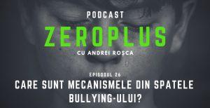 Episodul 26 ZeroPlus - Care sunt mecanismele din spatele bullying-ului?