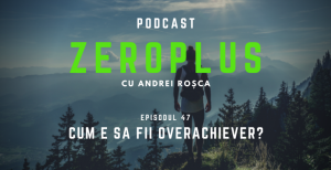 um e sa fii overachiever? - Podcast ZeroPlus